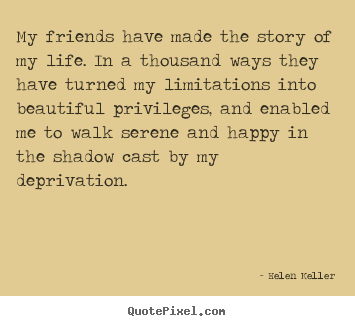 How to design image quote about friendship - My friends have made the story of my life. in..