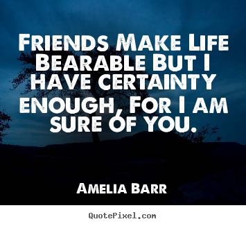 Friendship quotes - Friends make life bearable but i have certainty enough,..