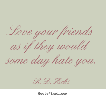 Love your friends as if they would some day hate you. R. D. Hicks top friendship quote