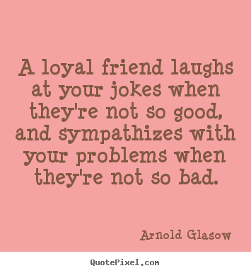 Friendship quote - A loyal friend laughs at your jokes when..