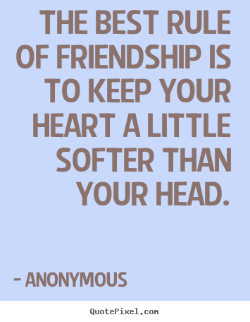 Friendship quotes - The best rule of friendship is to keep your heart a little..
