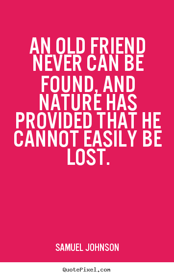 Samuel Johnson poster quotes - An old friend never can be found, and nature.. - Friendship quotes