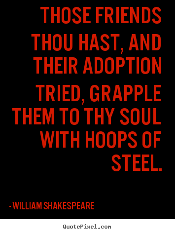Those friends thou hast, and their adoption tried, grapple them.. William Shakespeare famous friendship quote