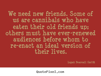Logan Pearsall Smith picture quotes - We need new friends. some of us are cannibals who have eaten.. - Friendship quotes