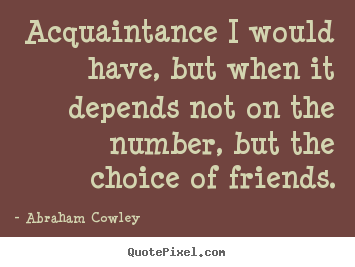 Acquaintance i would have, but when it depends not on the number, but.. Abraham Cowley top friendship sayings