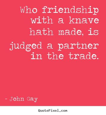 Create your own picture quote about friendship - Who friendship with a knave hath made, is judged..