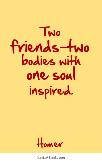 Quotes about friendship - Two friends-two bodies with one soul inspired.