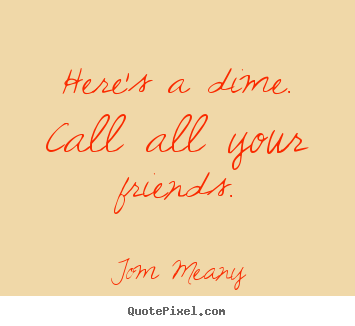 Here's a dime. call all your friends. Tom Meany greatest friendship quote