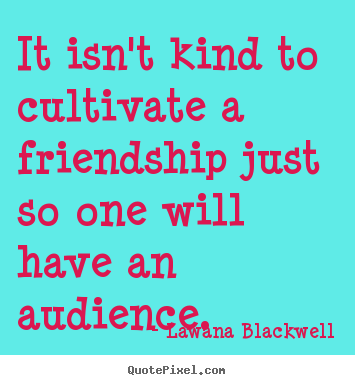 It isn't kind to cultivate a friendship just so.. Lawana Blackwell greatest friendship quotes