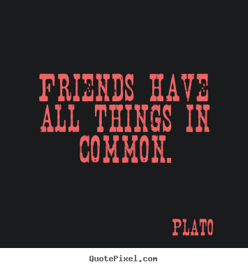 Quote about friendship - Friends have all things in common.
