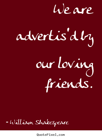 We are advertis'd by our loving friends. William Shakespeare top friendship quote