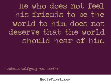 Quotes about friendship - He who does not feel his friends to be the world to..