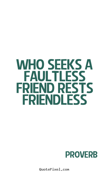 Quotes about friendship - Who seeks a faultless friend rests friendless