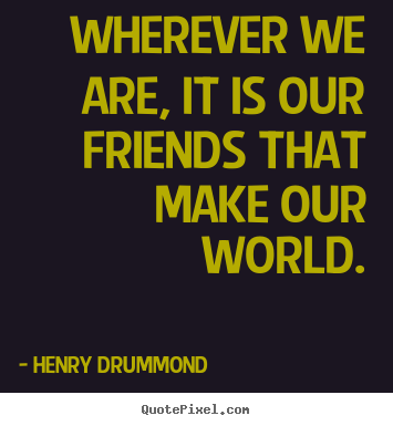 Quotes about friendship - Wherever we are, it is our friends that make our world.