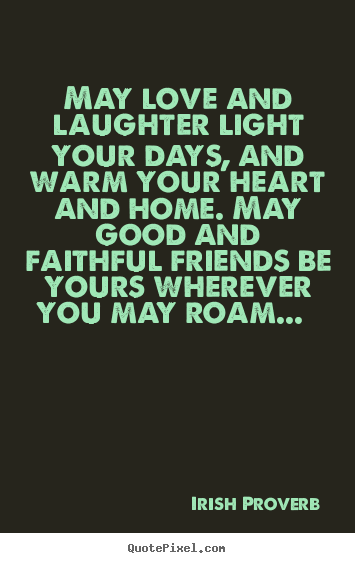 Irish Proverb photo sayings - May love and laughter light your days, and warm your.. - Friendship quotes