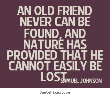 An old friend never can be found, and nature has provided.. Samuel Johnson top friendship sayings