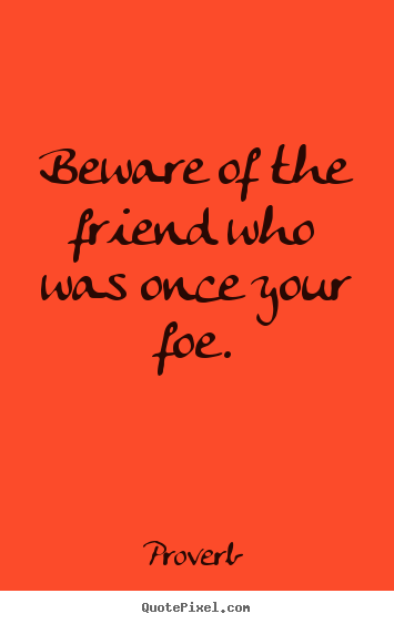 Beware of the friend who was once your foe. Proverb popular friendship quotes