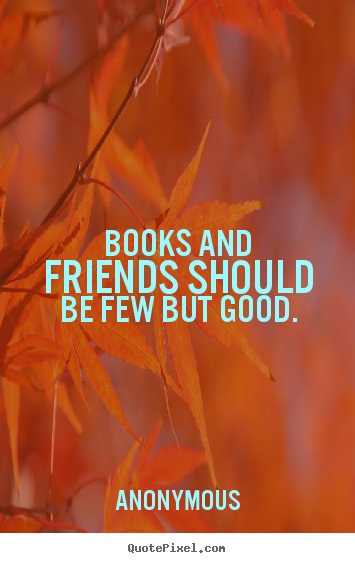 Books and friends should be few but good. Anonymous great friendship quotes
