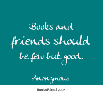 Quotes about friendship - Books and friends should be few but good.