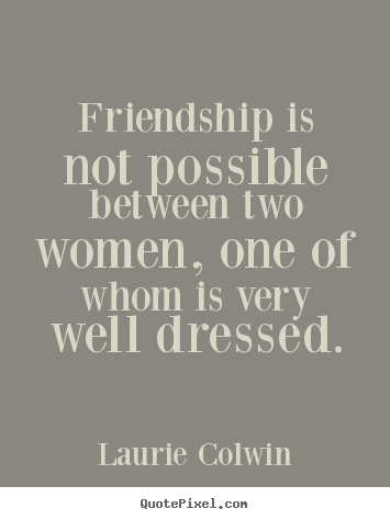 Laurie Colwin picture quotes - Friendship is not possible between two women, one.. - Friendship quote
