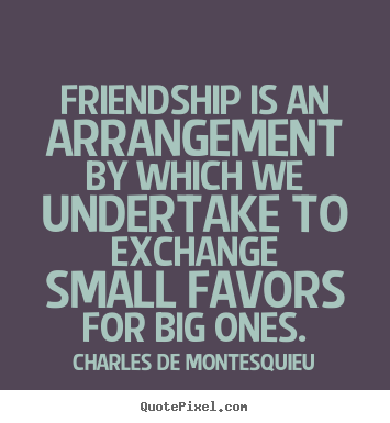 Quotes about friendship - Friendship is an arrangement by which we undertake to exchange small..