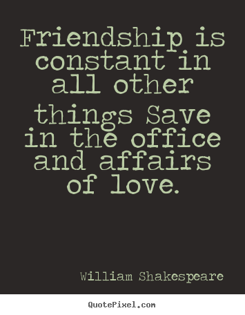 Friendship is constant in all other things save.. William Shakespeare popular friendship quote