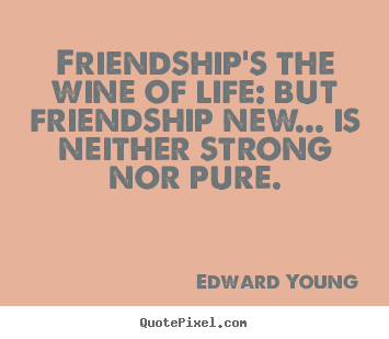 Quotes about friendship - Friendship's the wine of life: but friendship new... is..