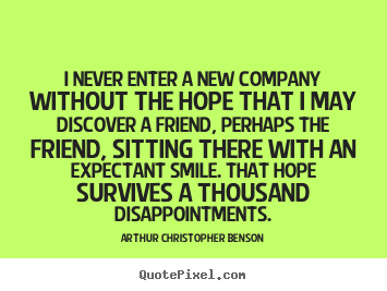 I never enter a new company without the hope that i may discover.. Arthur Christopher Benson  friendship quotes