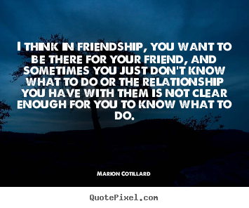 I think in friendship, you want to be there for your friend, and sometimes.. Marion Cotillard good friendship quotes