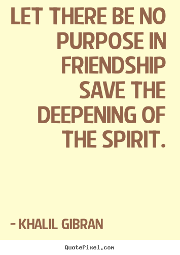 Khalil Gibran pictures sayings - Let there be no purpose in friendship save the.. - Friendship quote