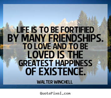 Friendship quote - Life is to be fortified by many friendships. to love and..
