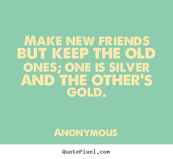 Make new friends but keep the old ones; one is.. Anonymous great friendship quotes