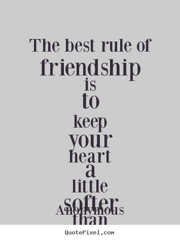 Create graphic picture quotes about friendship - The best rule of friendship is to keep your heart a..