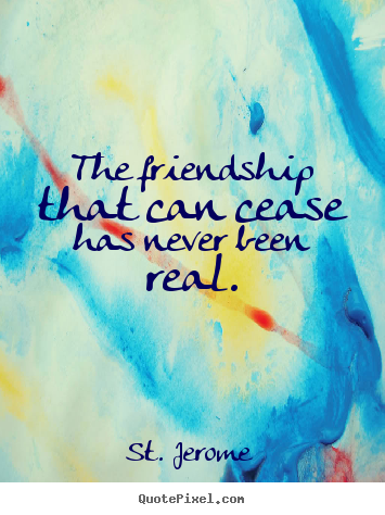 St. Jerome image quotes - The friendship that can cease has never been.. - Friendship quotes