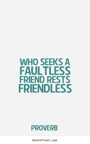 Friendship quotes - Who seeks a faultless friend rests friendless