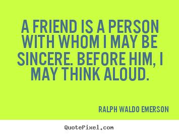 A friend is a person with whom i may be sincere. before.. Ralph Waldo Emerson popular friendship quotes