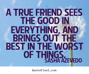 Friendship quotes - A true friend sees the good in everything, and brings out the..
