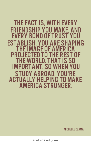 Michelle Obama picture quote - The fact is, with every friendship you make,.. - Friendship quotes