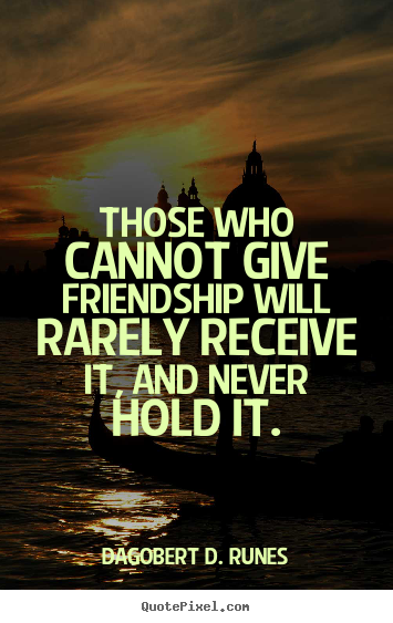 Dagobert D. Runes picture quote - Those who cannot give friendship will rarely.. - Friendship quotes