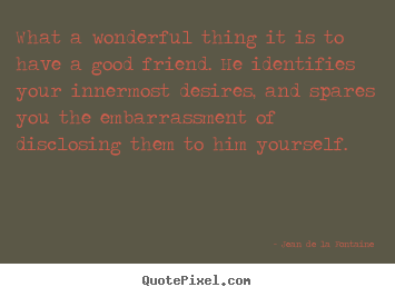 Design image quotes about friendship - What a wonderful thing it is to have a good friend. he identifies..