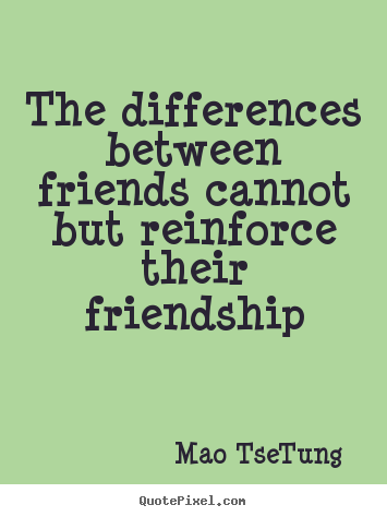 The differences between friends cannot but reinforce.. Mao Tse-Tung good friendship quotes