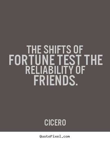 Design custom picture quotes about friendship - The shifts of fortune test the reliability of friends.