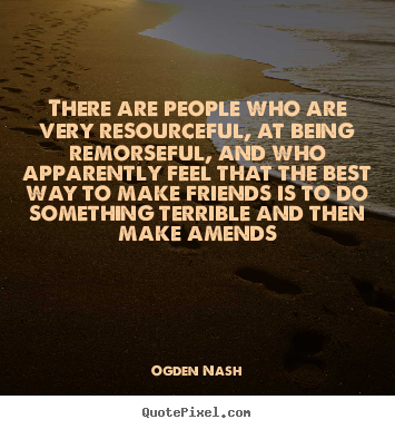 Ogden Nash picture quotes - There are people who are very resourceful, at being remorseful,.. - Friendship quote