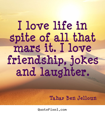 Friendship quote - I love life in spite of all that mars it. i love friendship, jokes..
