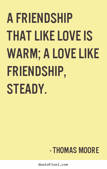 Quotes about friendship - A friendship that like love is warm; a love like friendship,..