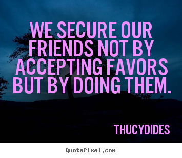 Friendship quotes - We secure our friends not by accepting favors but by doing them.