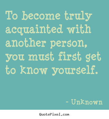 To become truly acquainted with another person, you must first get.. Unknown greatest friendship quote