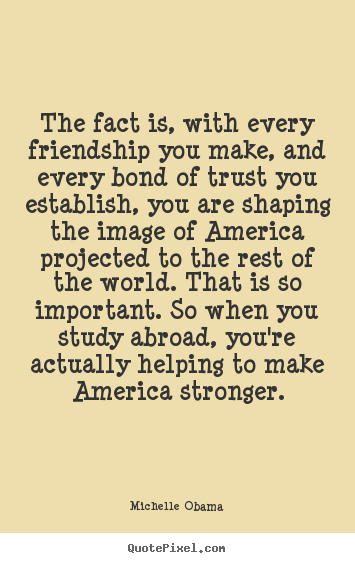 Michelle Obama picture quotes - The fact is, with every friendship you make, and every.. - Friendship quotes