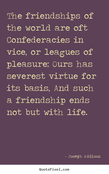 Friendship quotes - The friendships of the world are oft confederacies..