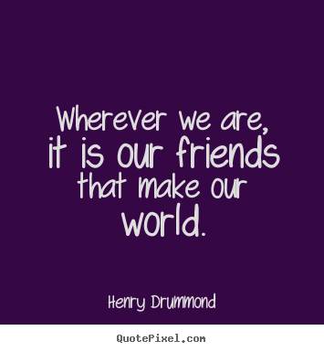 Henry Drummond image quotes - Wherever we are, it is our friends that make our world. - Friendship quote